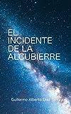 El Incidente de la Alcubierre: Los peligros de descubrir la naturaleza última de nuestro Universo (Spanish Edition)