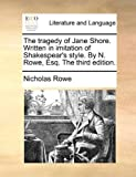 The Traged of Jane Shore Written in Imitation of Shakespear's Style by N Rowe, Esq The, Nicholas Rowe, 117045612X