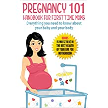 Pregnancy : Pregnancy 101 Handbook For First Time Moms - Everything You Need To Know About Your Baby And Your Body: Bonus - 15 Ways to (Pregnancy, Pregnancy Books, Pregnant, Motherhood 1)