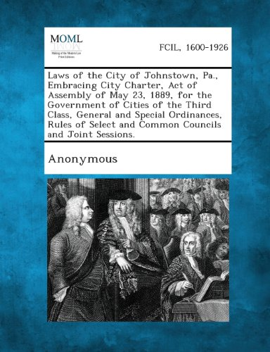 Laws of the City of Johnstown, Pa., Embracing City Charter, Act of Assembly of May 23, 1889, for the Government of Cities of the Third Class, General