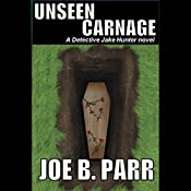 Unseen Carnage: Detective Jake Hunter Mysteries, Volume 3 | Joe B. Parr