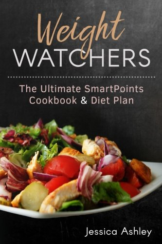 Weight Watchers: An Ultimate Guide To The New SmartPoints System: 100 Weight Watchers Recipes With Their SmartPoints Values