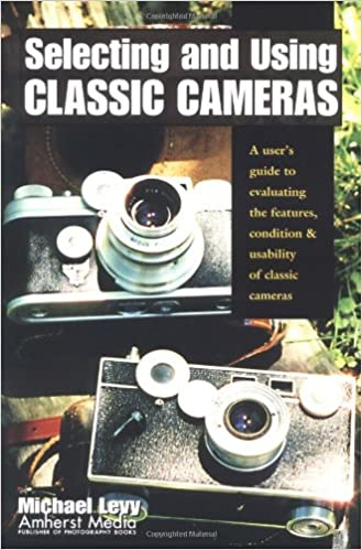 Book Selecting and Using Classic Cameras: A User's Guide to Evaluating Features, Condition & Usability of Classic Cameras