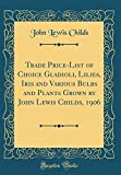 Amazon / Forgotten Books: Trade Price - List of Choice Gladioli, Lilies, Iris and Various Bulbs and Plants Grown by John Lewis Childs, 1906 Classic Reprint (John Lewis Childs)