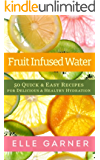 FRUIT INFUSED WATER: 50 Quick & Easy Recipes For Delicious & Healthy Hydration: Delicious & Healthy Hydration (Quick & Easy Recipes For Hydration, Weight Loss, and Detox)