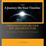 A Journey On Your Timeline - Freedom to Explore Your Past and Your Future