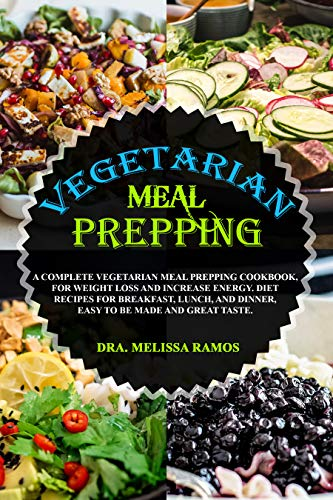 VEGETARIAN MEAL PREPPING: A Complete Vegetarian Meal Prepping Cookbook, For Weight Loss And Increase Energy. Keto Diet Recipes For Breakfast, Lunch, And Dinner, Easy To Be Made And Great Taste by Dra. Mellissa Ramos