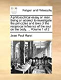 A Philosophical Essay on Man Being an Attempt to Investigate the Principles and Laws of the Reciprocal Influence of the Soul on the Body, Jean Paul Marat, 117047165X