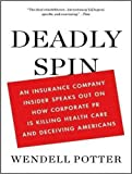 By Wendell Potter: Deadly Spin: An Insurance Company Insider Speaks Out on How Corporate PR Is Killing Health Care and Deceiving Americans [Audiobook]