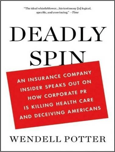 By Wendell Potter: Deadly Spin: An Insurance Company Insider Speaks Out on How Corporate PR Is Killing Health Care and Deceiving Americans [Audiobook] by Unabridged Audiobook