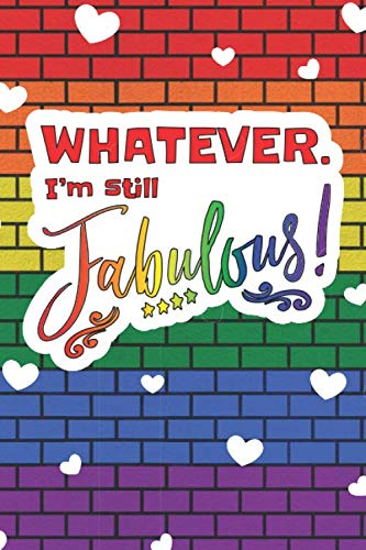 Whatever. I'm Still Fabulous!: 6 x 9 Blank College Ruled Lined Notebook To Show LGBTQ Pride