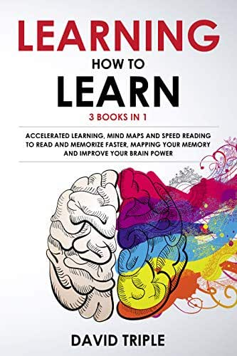 Learning How To Learn: 3 Books in 1: Accelerated Learning, Mind Maps and Speed Reading to Read and Memorize Faster, Mapping Your Memory and Improve Brain Power