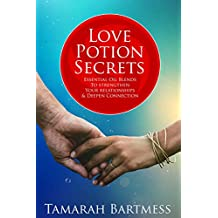 Love Potion Secrets: Essential Oil Blends to Strengthen Your Relationship and Deepen Connection