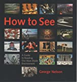 How to See : A Guide to Reading Our Man-Made Environment, Nelson, George, 0974491802