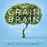 The Grain Brain Whole Life Plan: Boost Brain Performance, Lose Weight, and Achieve Optimal Health | David Perlmutter