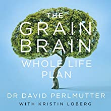 The Grain Brain Whole Life Plan: Boost Brain Performance, Lose Weight, and Achieve Optimal Health Audiobook by David Perlmutter Narrated by Peter Ganim