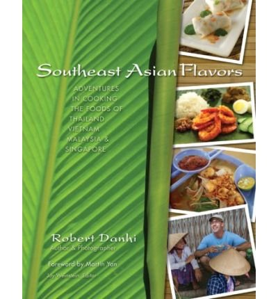 Southeast Asian Flavors: Adventures in Cooking the Foods of Thailand, Vietnam, Malaysia & Singapore by Robert Danhi (2008-10-01)