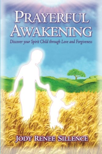 Prayerful Awakening - Discover your Spirit Child through Love and Forgiveness: This exceptionally candid sharing of one