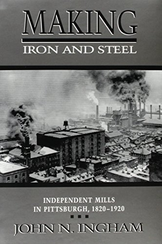 Books : MAKING IRON STEEL: INDEPENDENT MILLS IN PITTSBURGH, 1820-19 (HISTORICAL PERSP BUS ENTERPRIS) by JOHN N. INGHAM (1991-08-01)