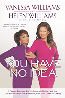 You Have No Idea: A Famous Daughter, Her No-nonsense Mother, and How They Survived Pageants, Holly wood, Love, Loss (and Each Other) by [Williams, Vanessa, Williams, Helen]