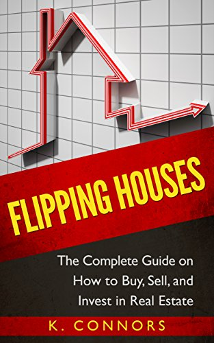 Flipping Houses: The Complete Guide on How to Buy, Sell and Invest in Real Estate (Steps To Flipping A House For Profit)