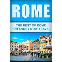 Rome:The Best Of Rome: For Short Stay Travel (Rome Travel Guide,Italy) (Short Stay Travel - City Guides Book 7)