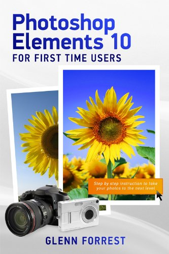 Book: Photoshop Elements 10 For First Time Users - Step By Step Instruction to Take Your Photos to the Next Level by Glenn Forrest
