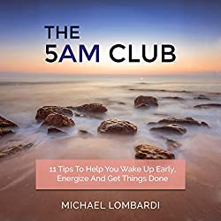 The 5 AM Club: 11 Tips to Help You Wake Up Early, Energize and Get Things Done