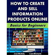 How to Create and Sell Information Products Online : Basics for Beginners (Business Basics for Beginners Book...