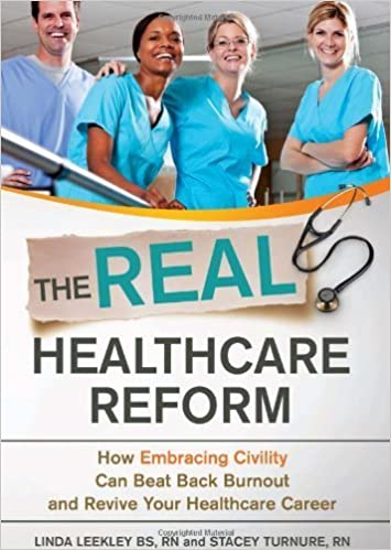 The Real Healthcare Reform: How Embracing Civility Can Beat Back Burnout and Revive Your Healthcare Career by Linda H. Leekley BS RN (2012-05-08)