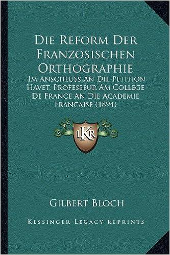 Die Reform Der Franzosischen Orthographie: Im Anschluss an Die Petition Havet, Professeur Am College de France an Die Academie Francaise (1894)