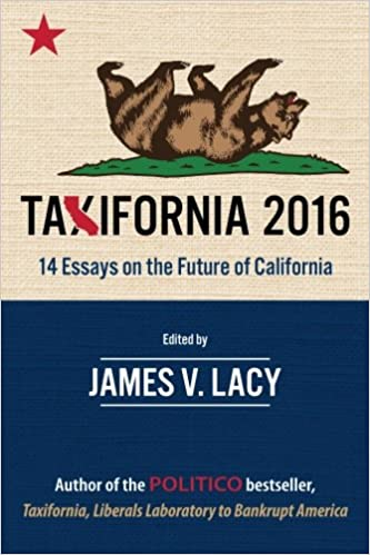 taxifornia essays on the future of california james v  taxifornia 2016 14 essays on the future of california james v lacy joel fox chris reed michelle moons brian calle john hrabe floyd brown