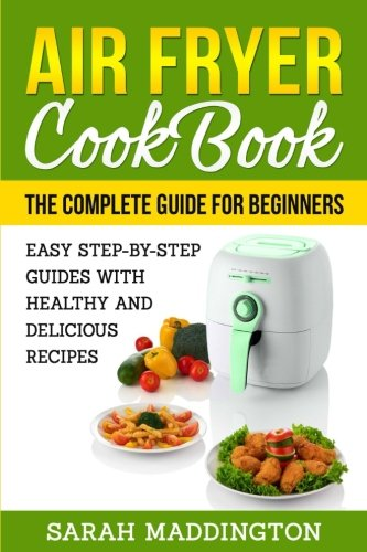 Air Fryer Cookbook: The Complete Guide for Beginners: Easy Step-by-Step Guides w by Sarah Maddington