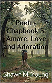 Poetry Chapbook 5: Amare: Love and Adoration by [Young, Shawn M.]