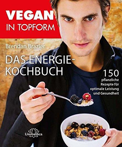 Vegan in Topform - Das Energie-Kochbuch: 150 pflanzliche Rezepte für optimale Leistung und Gesundheit