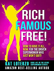 Rich, Famous, Free!: How to Have it All, Now. For the Driven Superwoman Who Just Won't Quit! (Being Superwoman Book 2)