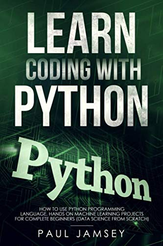 Learn Coding With Python: How To use Python Programming Language Hands on Machine Learning Projects for Complete Beginners (data science from scratch)