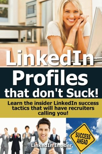 LinkedIn Profiles That Don't Suck!: Learn the Insider LinkedIn Success Tactics That Will Have Recruiters Calling
