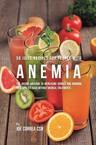 58 Juice Recipes for People with Anemia: The Juicing Solution to Increasing Hunger and Bringing Your Appetite Back Without Medical Treatments by Joe Correa