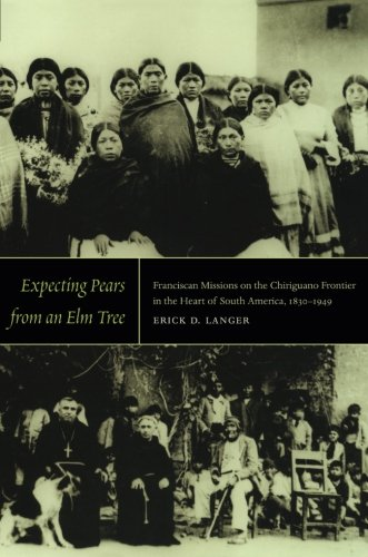 Expecting Pears from an Elm Tree: Franciscan Missions on the Chiriguano Frontier in the Heart of South America, 1830–1949