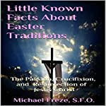 Little Known Facts About Easter Traditions: The Passion, Crucifixion, and Resurrection of Jesus Christ | Michael Freze
