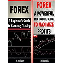 Forex - A Beginner's Guide to Currency Trading and a Downloadable MT4 Trading Robot (Forex, Forex for Beginners, Make Money Online, Currency Trading, Foreign ... Exchange, Trading Strategies, Day Trading)