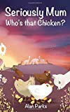 Seriously Mum, Who's that Chicken?: Volume 4