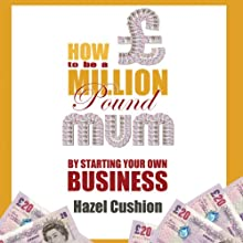 How to Be a Million Pound Mum: By Starting Your Own Business Audiobook by Hazel Cushion Narrated by Hazel Cushion