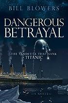 DANGEROUS BETRAYAL: THE VENDETTA THAT SANK TITANIC