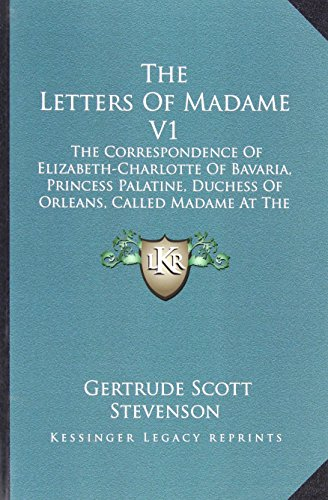 The Letters Of Madame V1: The Correspondence Of Elizabeth-Charlotte Of Bavaria, Princess Palatine, Duchess Of Orleans, Called Madame At The Court Of King Louis Xiv, 1661-1708