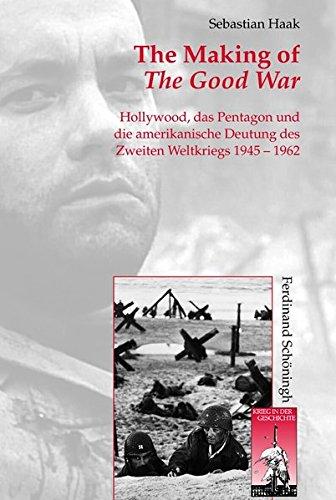 The Making of The Good War. Hollywood, das Pentagon und die amerikanische Deutung des Zweiten Weltkriegs 1945 - 1962 (Krieg in der Geschichte)