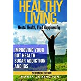 Healthy Living: Mental Health, Find Happiness by Improving Your Gut Health, Sugar Addiction, and IBS
