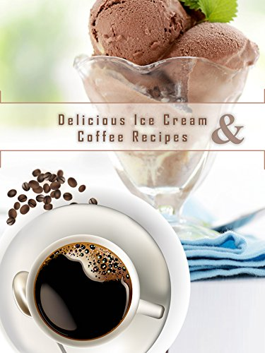 Delicious Ice Cream and Coffee Recipes by James Earles