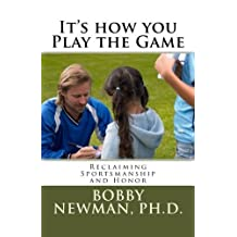It's How You Play the Game: Reclaiming Sportsmanship and Honor by Bobby Newman (2012-10-17)